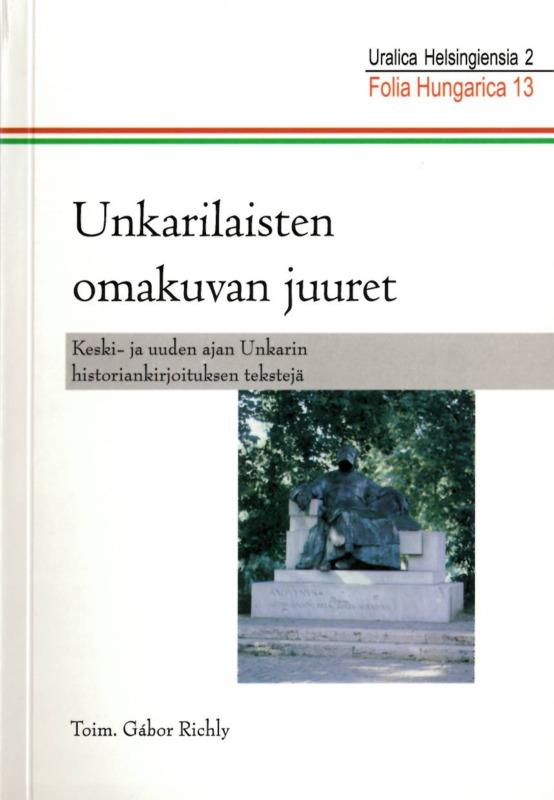 Folia Hungarica 13 – Unkarilaisten omakuvan juuret: keski- ja uuden ajan Unkarin historiankirjoituksen tekstejä